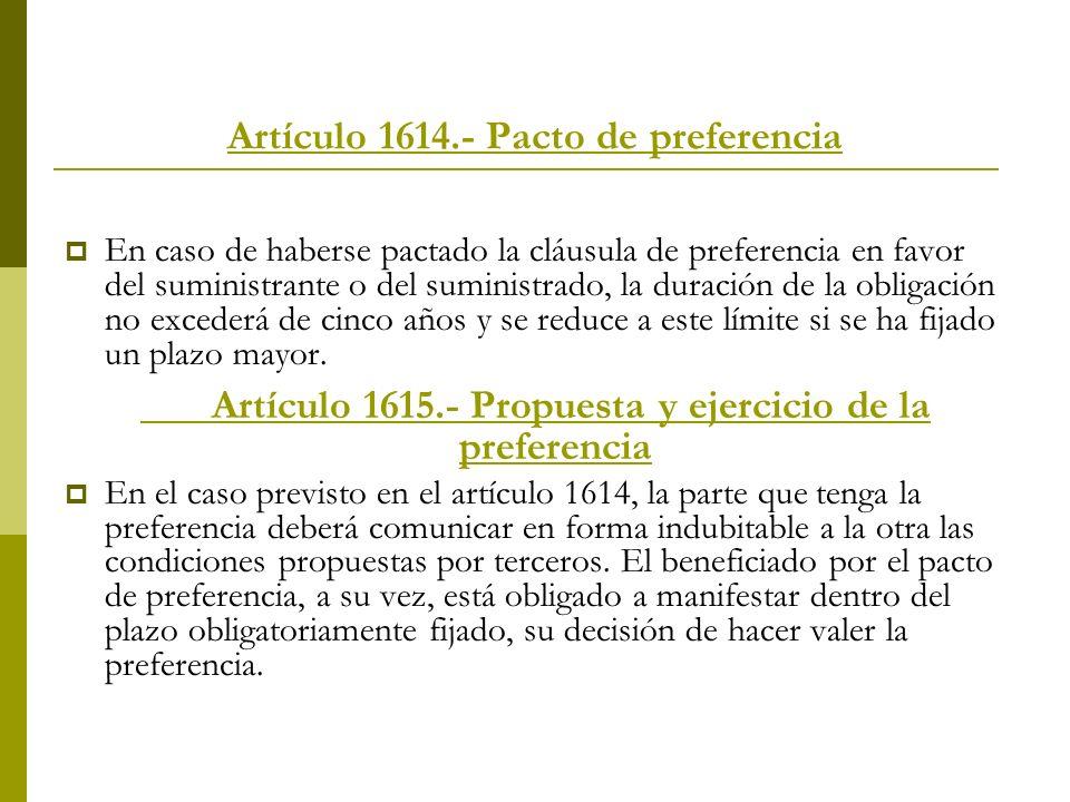 Artículo 1614.- Pacto de preferencia En caso de haberse pactado la cláusula de preferencia en favor del suministrante o del suministrado, la duración