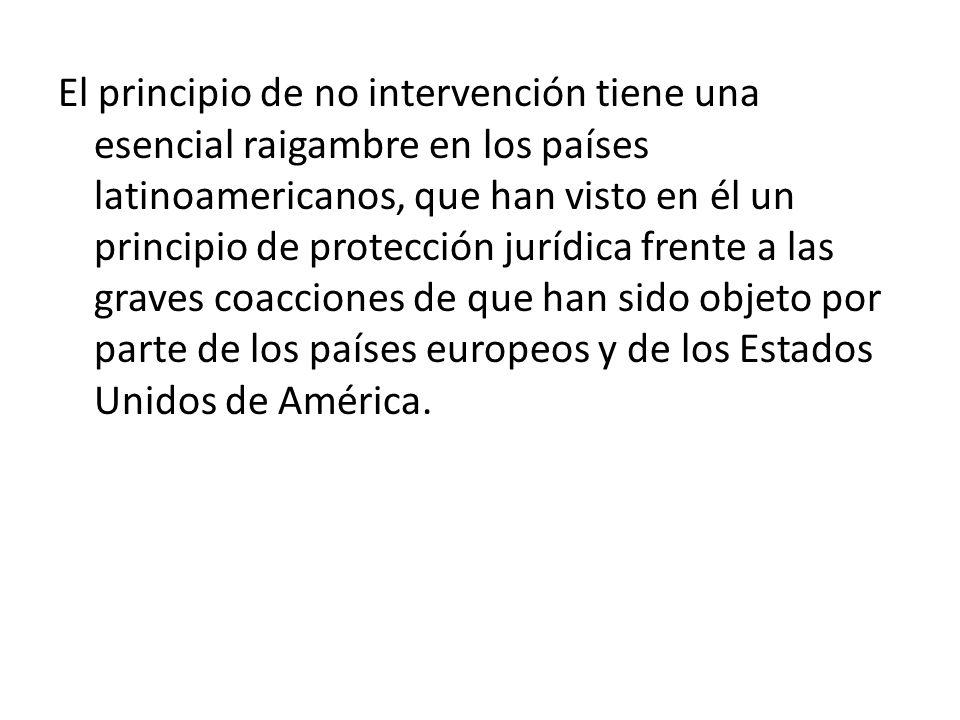 El principio de no intervención tiene una esencial raigambre en los países latinoamericanos, que han visto en él un principio de protección jurídica f