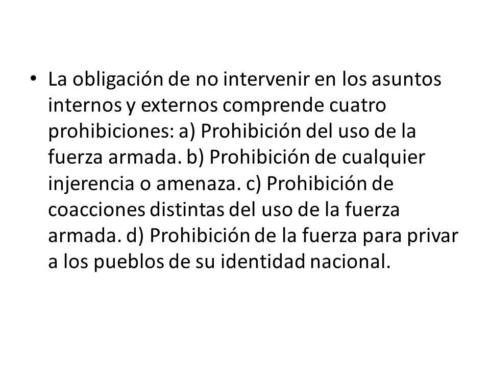 La obligación de no intervenir en los asuntos internos y externos comprende cuatro prohibiciones: a) Prohibición del uso de la fuerza armada. b) Prohi