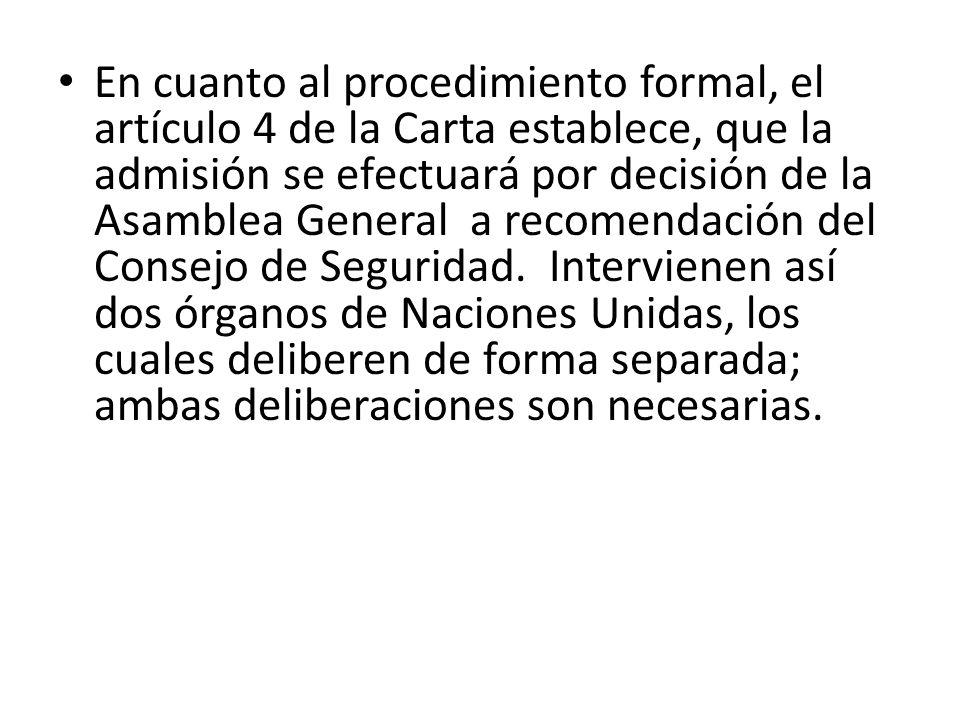 En cuanto al procedimiento formal, el artículo 4 de la Carta establece, que la admisión se efectuará por decisión de la Asamblea General a recomendaci