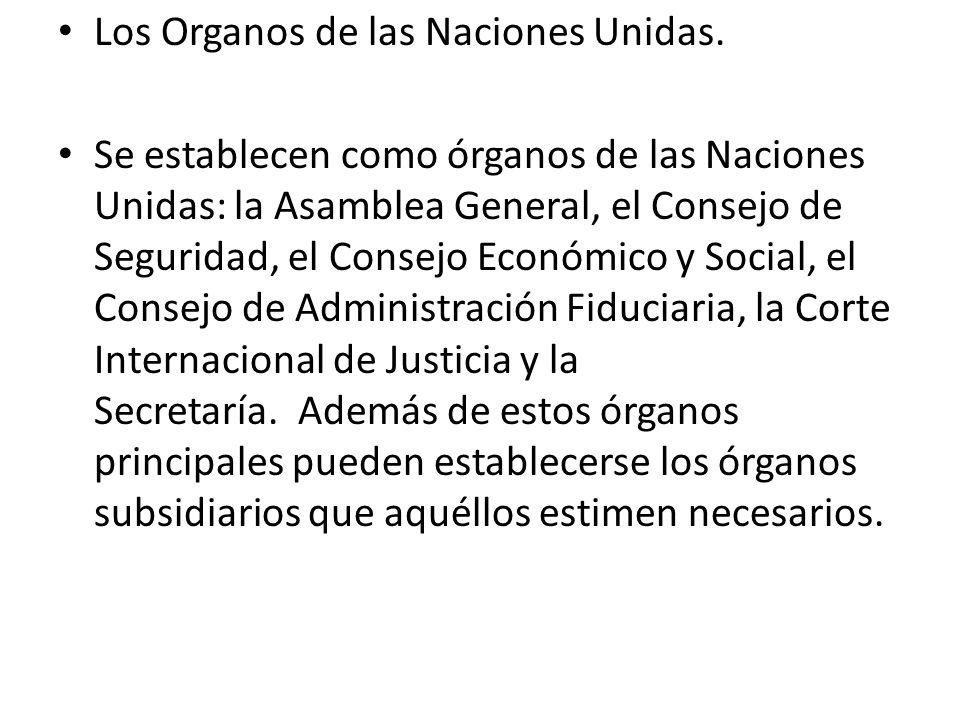 Los Organos de las Naciones Unidas. Se establecen como órganos de las Naciones Unidas: la Asamblea General, el Consejo de Seguridad, el Consejo Económ