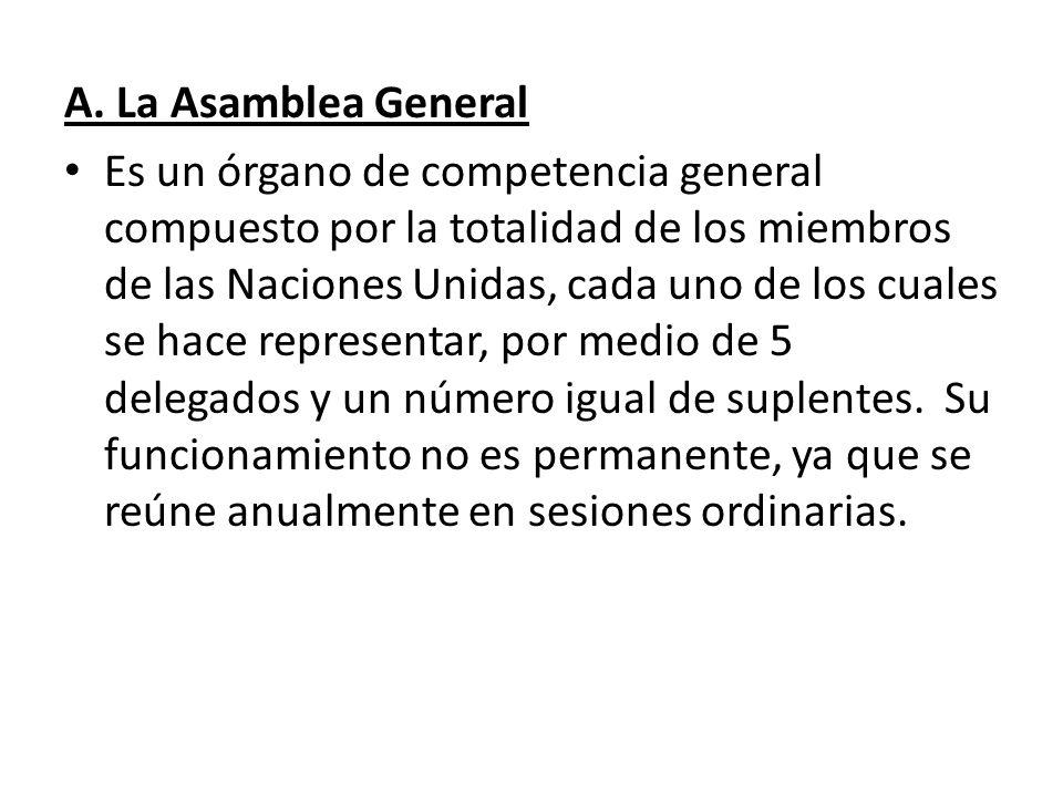 A. La Asamblea General Es un órgano de competencia general compuesto por la totalidad de los miembros de las Naciones Unidas, cada uno de los cuales s
