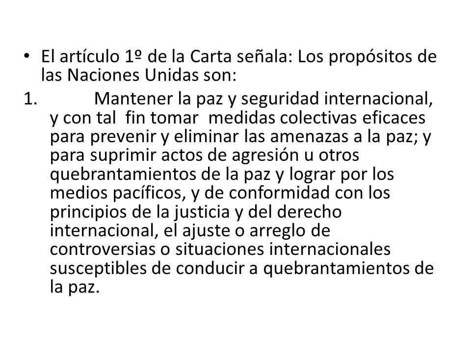 El artículo 1º de la Carta señala: Los propósitos de las Naciones Unidas son: 1. Mantener la paz y seguridad internacional, y con tal fin tomar medida