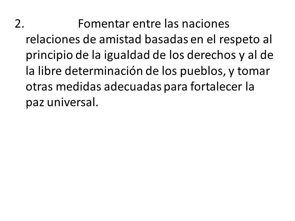 2. Fomentar entre las naciones relaciones de amistad basadas en el respeto al principio de la igualdad de los derechos y al de la libre determinación