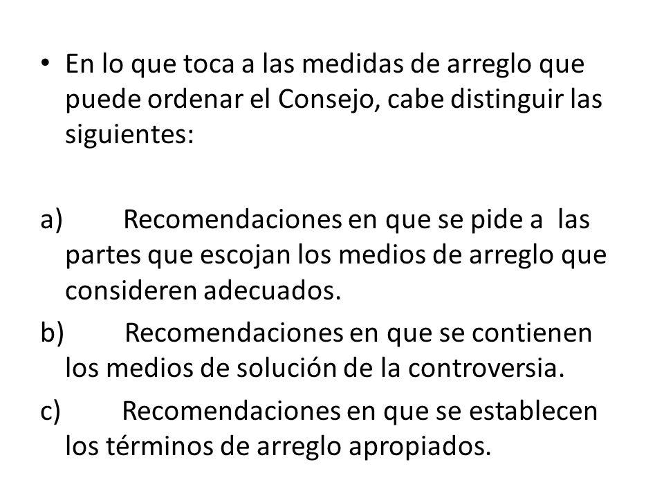 En lo que toca a las medidas de arreglo que puede ordenar el Consejo, cabe distinguir las siguientes: a) Recomendaciones en que se pide a las partes q