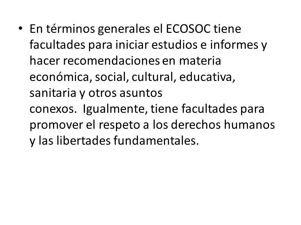 En términos generales el ECOSOC tiene facultades para iniciar estudios e informes y hacer recomendaciones en materia económica, social, cultural, educ