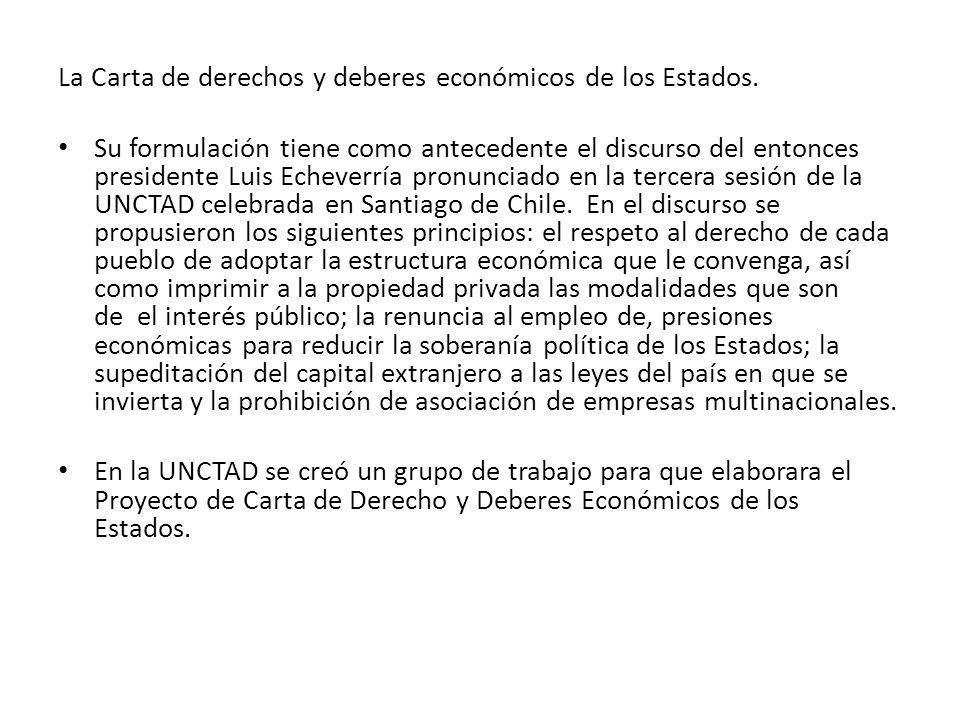 La Carta de derechos y deberes económicos de los Estados. Su formulación tiene como antecedente el discurso del entonces presidente Luis Echeverría pr