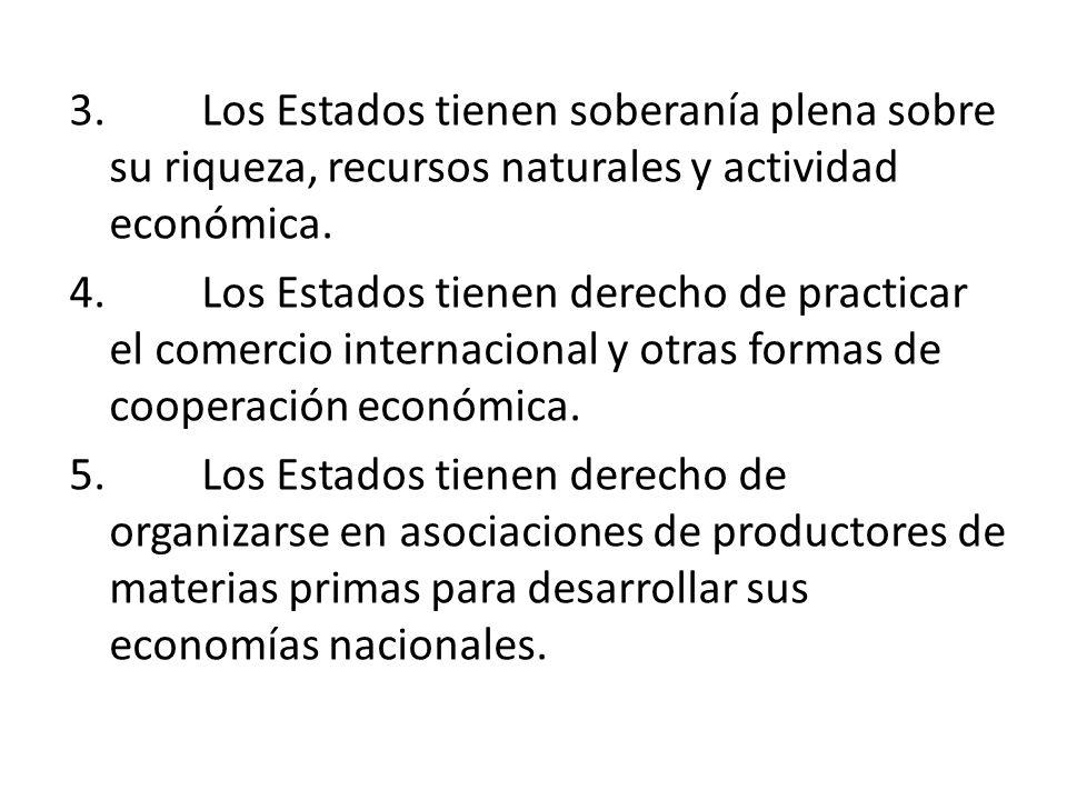 3. Los Estados tienen soberanía plena sobre su riqueza, recursos naturales y actividad económica. 4. Los Estados tienen derecho de practicar el comerc