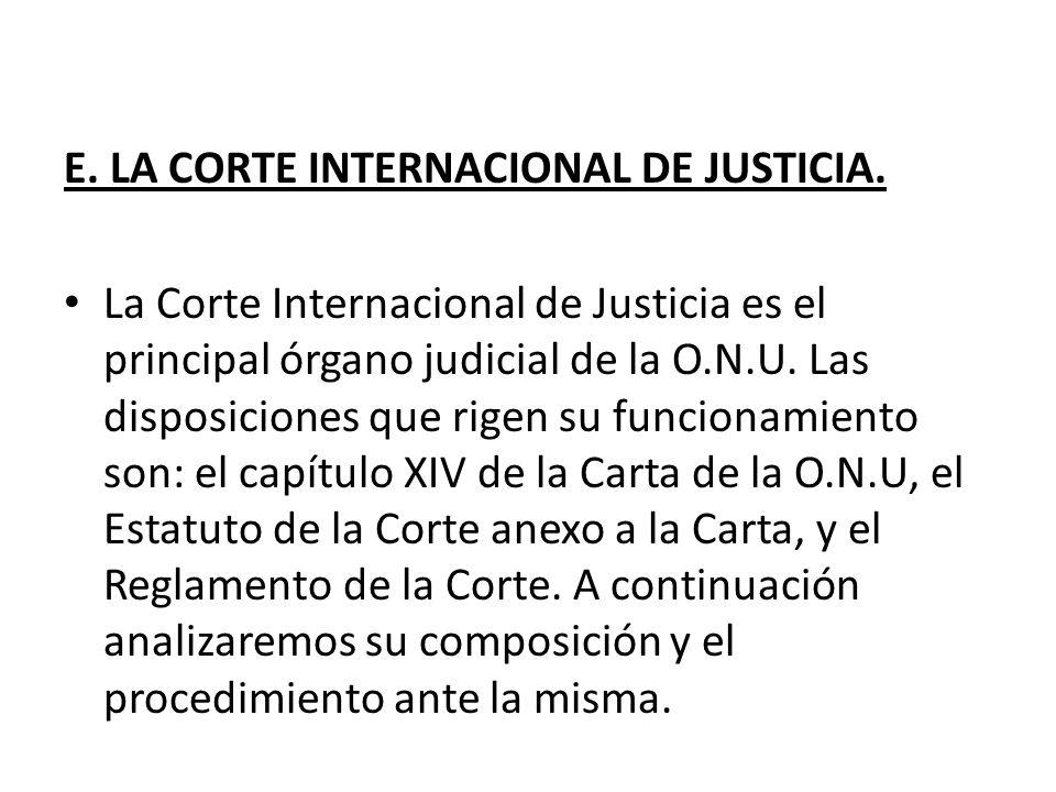E. LA CORTE INTERNACIONAL DE JUSTICIA. La Corte Internacional de Justicia es el principal órgano judicial de la O.N.U. Las disposiciones que rigen su