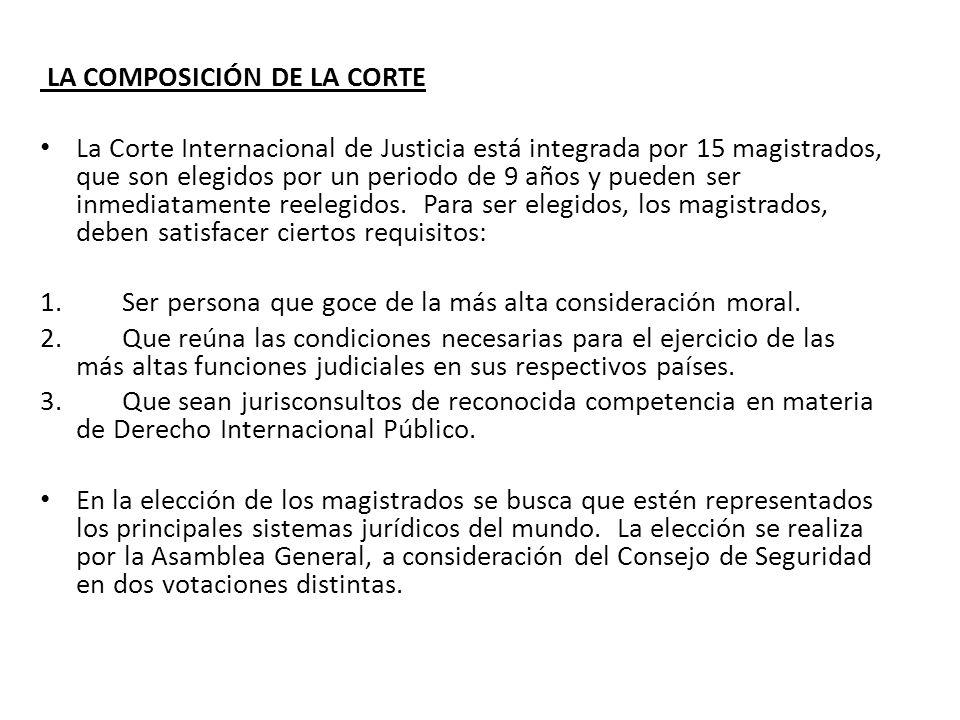 LA COMPOSICIÓN DE LA CORTE La Corte Internacional de Justicia está integrada por 15 magistrados, que son elegidos por un periodo de 9 años y pueden se
