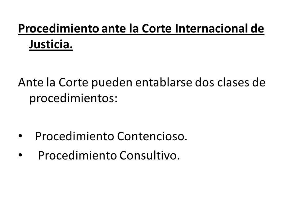 Procedimiento ante la Corte Internacional de Justicia. Ante la Corte pueden entablarse dos clases de procedimientos: Procedimiento Contencioso. Proced