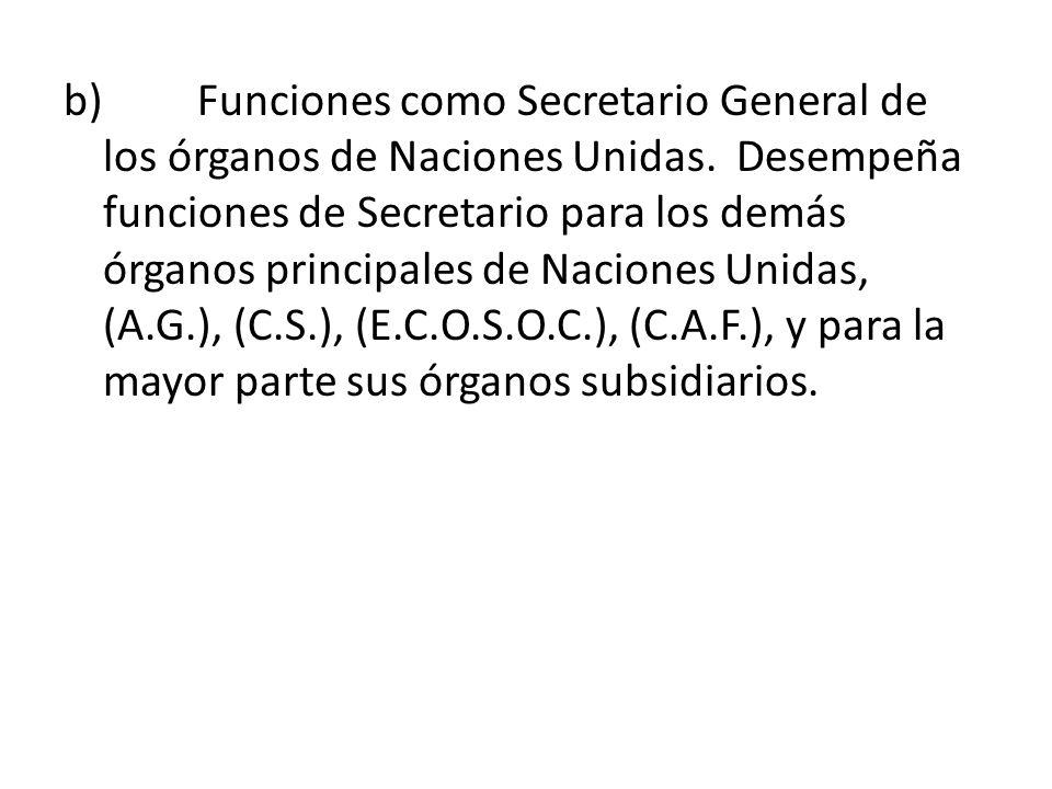 b) Funciones como Secretario General de los órganos de Naciones Unidas. Desempeña funciones de Secretario para los demás órganos principales de Nacion