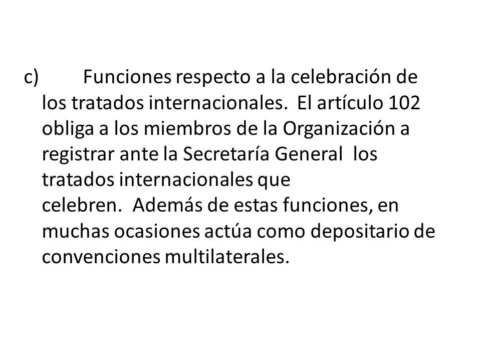 c) Funciones respecto a la celebración de los tratados internacionales. El artículo 102 obliga a los miembros de la Organización a registrar ante la S