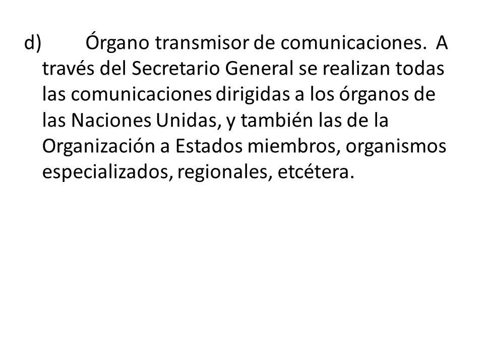 d) Órgano transmisor de comunicaciones. A través del Secretario General se realizan todas las comunicaciones dirigidas a los órganos de las Naciones U