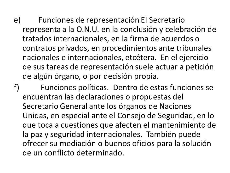 e) Funciones de representación El Secretario representa a la O.N.U. en la conclusión y celebración de tratados internacionales, en la firma de acuerdo