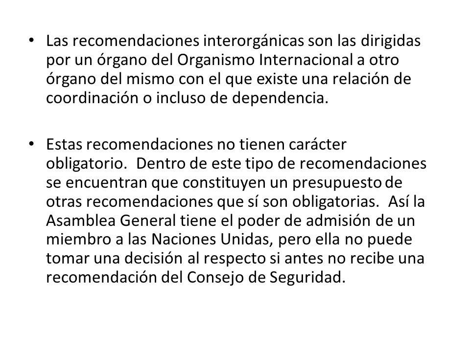 Las recomendaciones interorgánicas son las dirigidas por un órgano del Organismo Internacional a otro órgano del mismo con el que existe una relación
