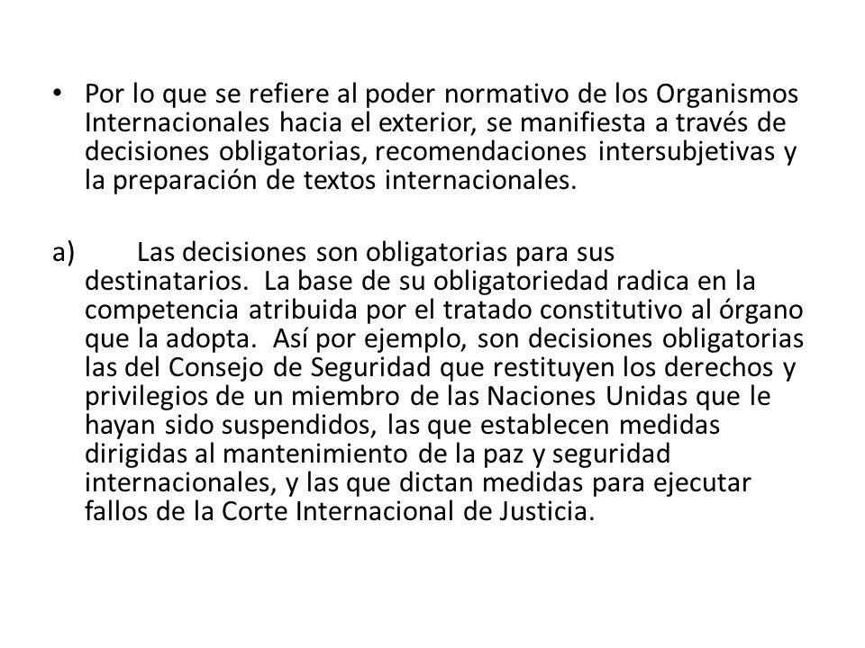 Por lo que se refiere al poder normativo de los Organismos Internacionales hacia el exterior, se manifiesta a través de decisiones obligatorias, recom