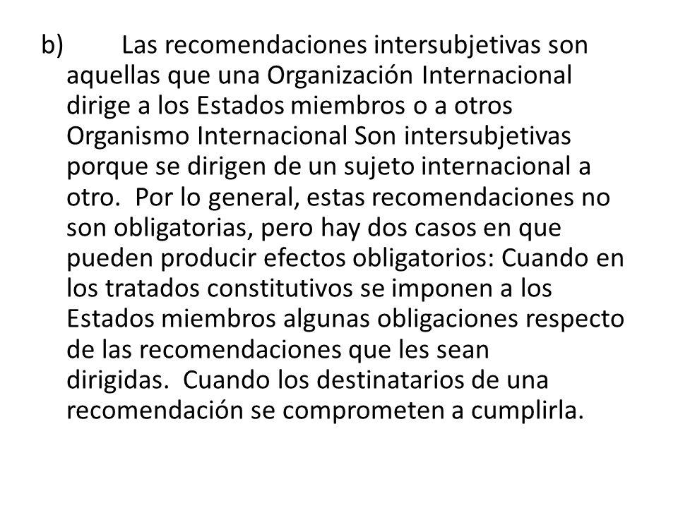 b) Las recomendaciones intersubjetivas son aquellas que una Organización Internacional dirige a los Estados miembros o a otros Organismo Internacional
