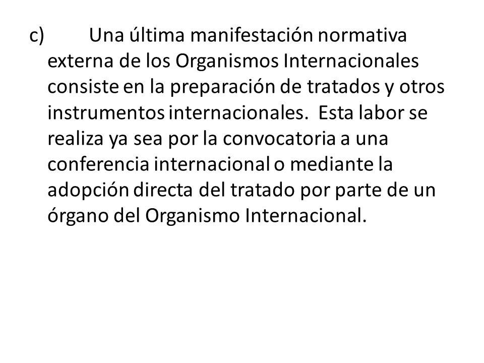 c) Una última manifestación normativa externa de los Organismos Internacionales consiste en la preparación de tratados y otros instrumentos internacio