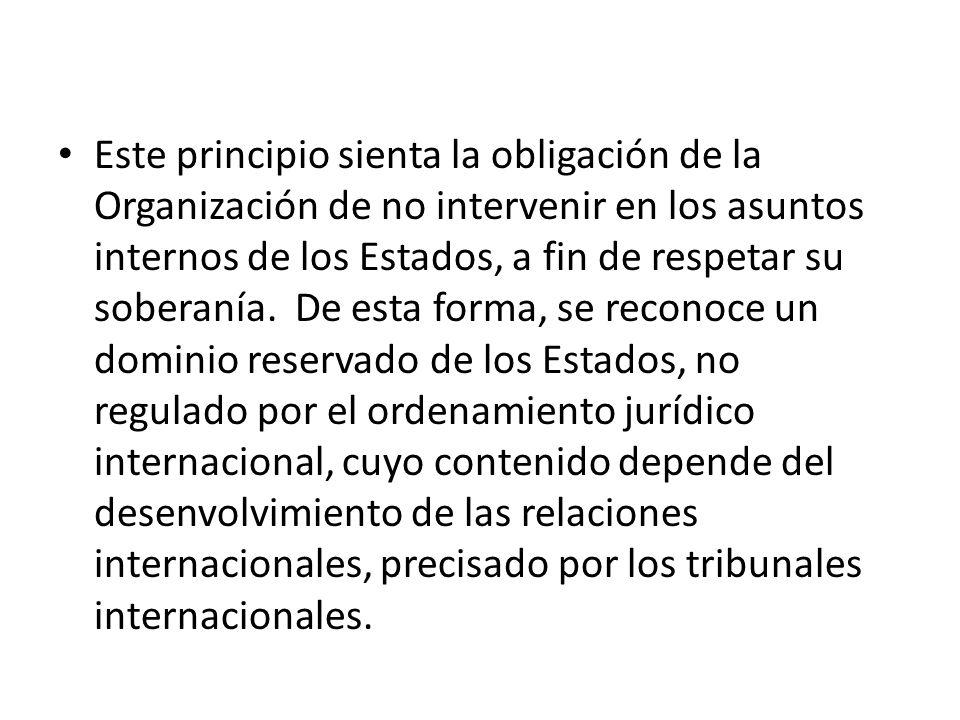 Este principio sienta la obligación de la Organización de no intervenir en los asuntos internos de los Estados, a fin de respetar su soberanía. De est