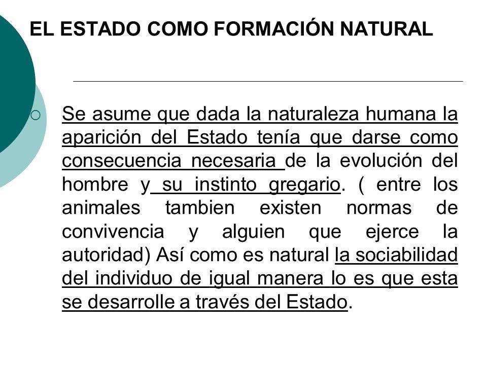 EL ESTADO COMO FORMACIÓN NATURAL Se asume que dada la naturaleza humana la aparición del Estado tenía que darse como consecuencia necesaria de la evol