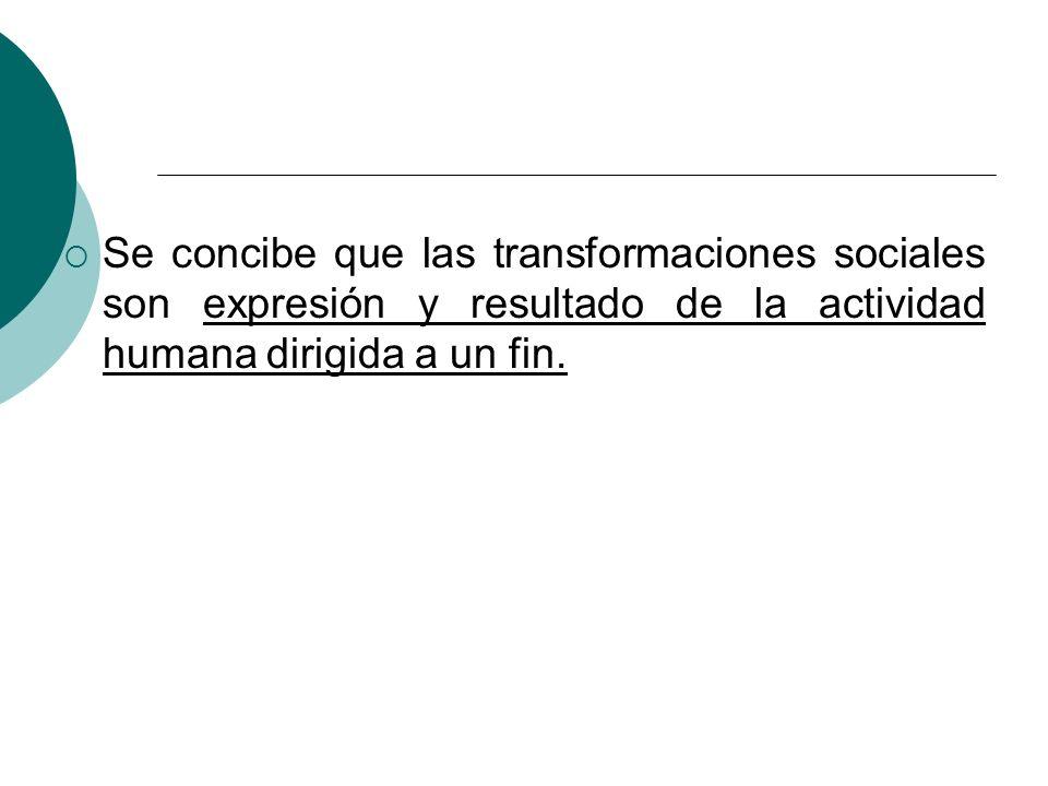 Se concibe que las transformaciones sociales son expresión y resultado de la actividad humana dirigida a un fin.