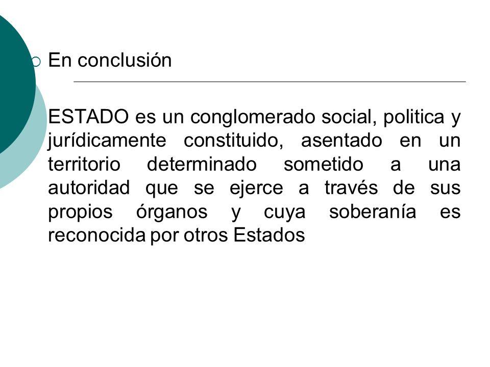 En conclusión ESTADO es un conglomerado social, politica y jurídicamente constituido, asentado en un territorio determinado sometido a una autoridad q