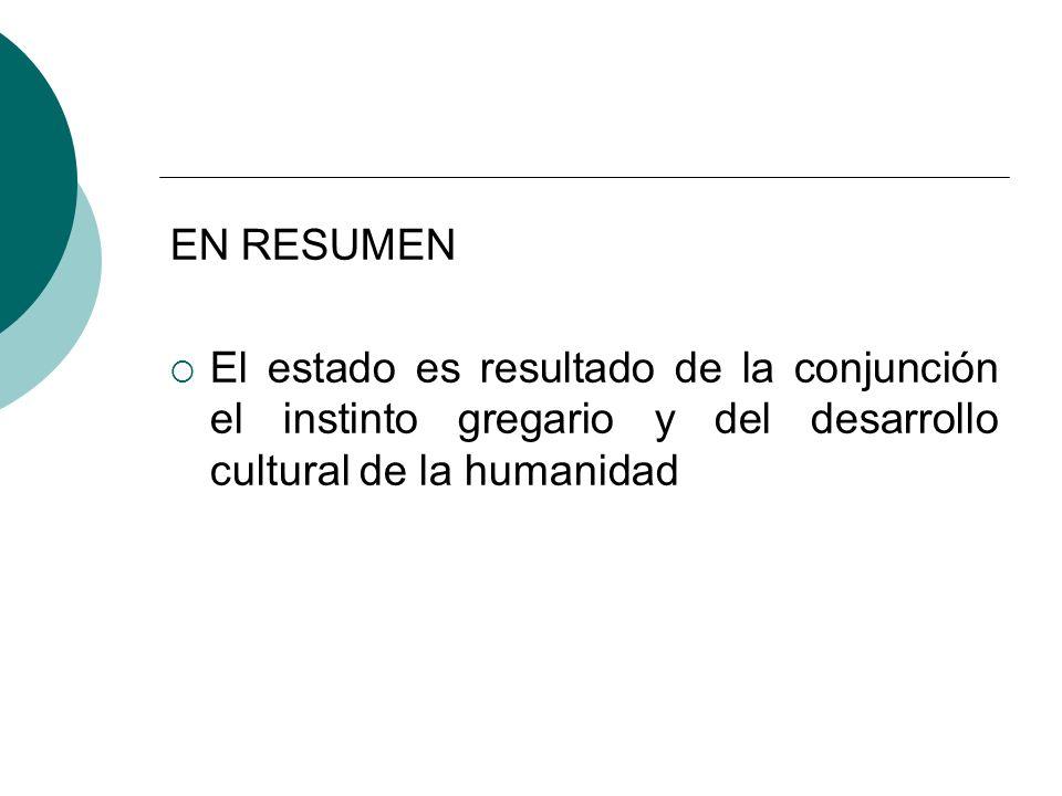 EN RESUMEN El estado es resultado de la conjunción el instinto gregario y del desarrollo cultural de la humanidad