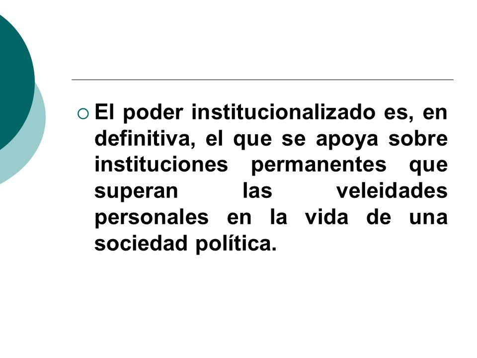 El poder institucionalizado es, en definitiva, el que se apoya sobre instituciones permanentes que superan las veleidades personales en la vida de una