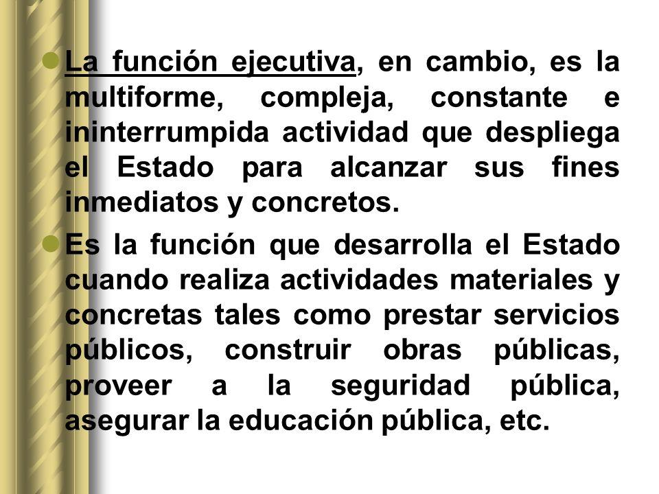 La función ejecutiva, en cambio, es la multiforme, compleja, constante e ininterrumpida actividad que despliega el Estado para alcanzar sus fines inme