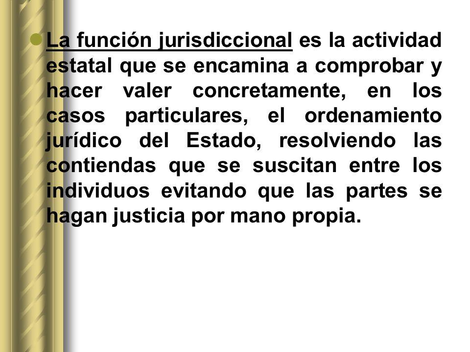 La función jurisdiccional es la actividad estatal que se encamina a comprobar y hacer valer concretamente, en los casos particulares, el ordenamiento