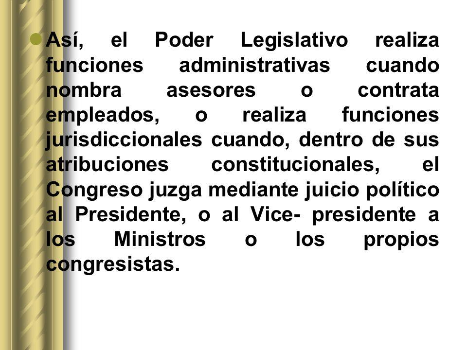 Así, el Poder Legislativo realiza funciones administrativas cuando nombra asesores o contrata empleados, o realiza funciones jurisdiccionales cuando,