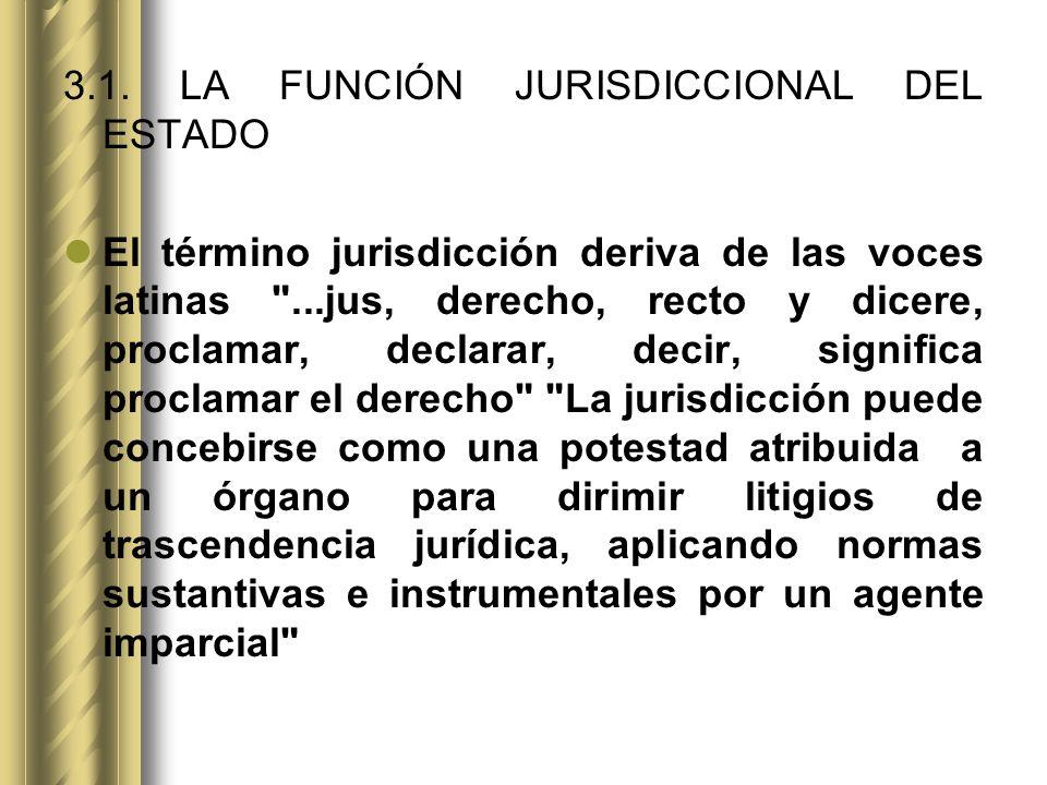 3.1. LA FUNCIÓN JURISDICCIONAL DEL ESTADO El término jurisdicción deriva de las voces latinas