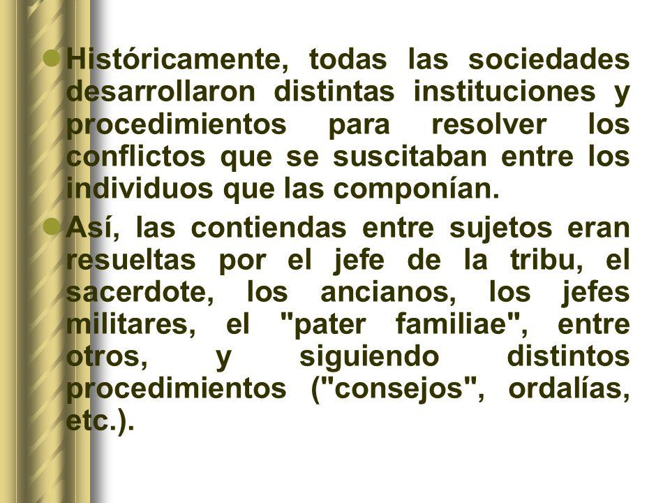 Históricamente, todas las sociedades desarrollaron distintas instituciones y procedimientos para resolver los conflictos que se suscitaban entre los i