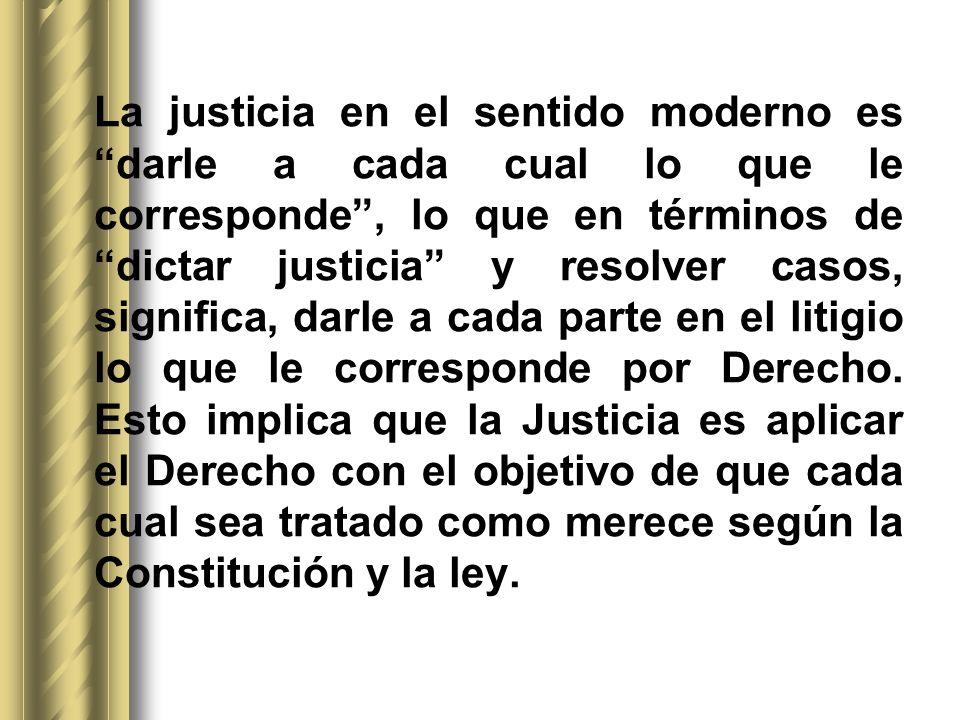 La justicia en el sentido moderno es darle a cada cual lo que le corresponde, lo que en términos de dictar justicia y resolver casos, significa, darle