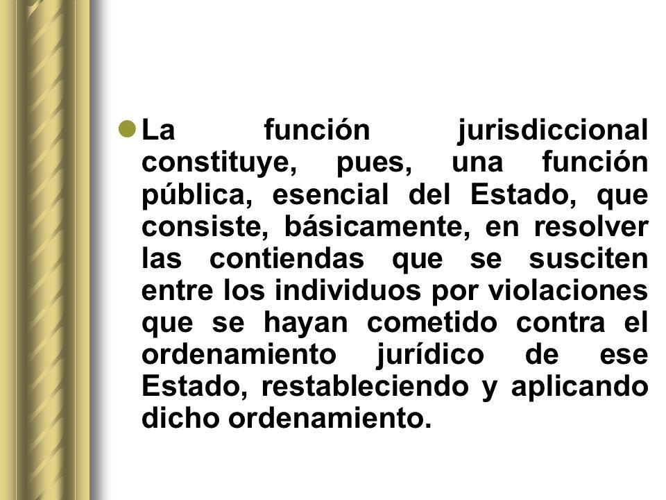 La función jurisdiccional constituye, pues, una función pública, esencial del Estado, que consiste, básicamente, en resolver las contiendas que se sus