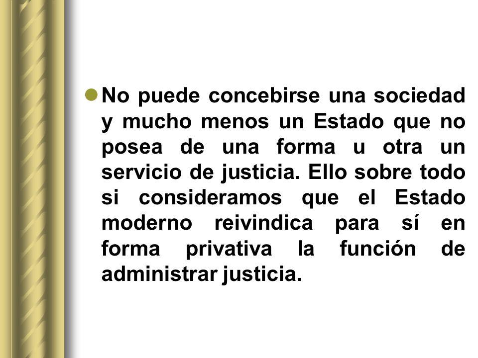 No puede concebirse una sociedad y mucho menos un Estado que no posea de una forma u otra un servicio de justicia. Ello sobre todo si consideramos que