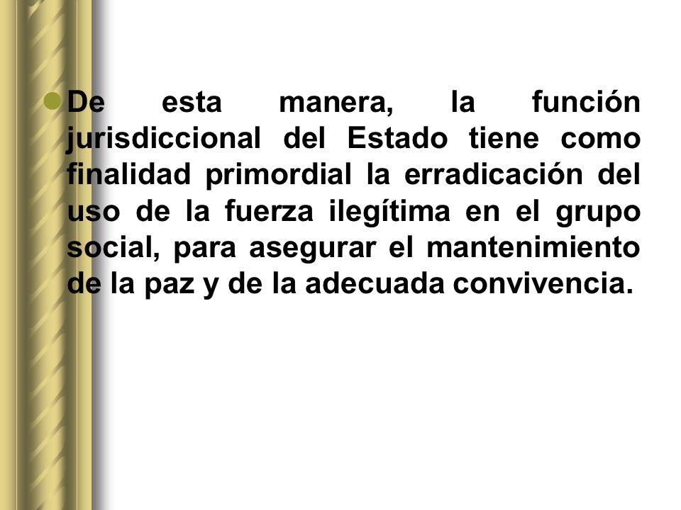De esta manera, la función jurisdiccional del Estado tiene como finalidad primordial la erradicación del uso de la fuerza ilegítima en el grupo social