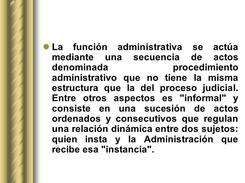 La función administrativa se actúa mediante una secuencia de actos denominada procedimiento administrativo que no tiene la misma estructura que la del