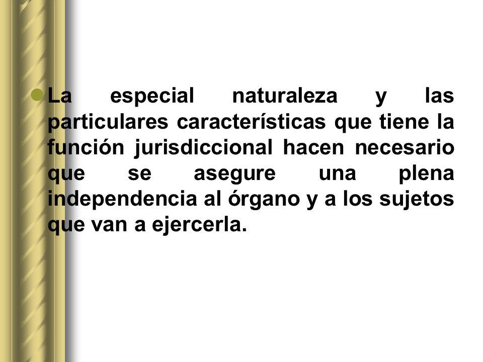 La especial naturaleza y las particulares características que tiene la función jurisdiccional hacen necesario que se asegure una plena independencia a