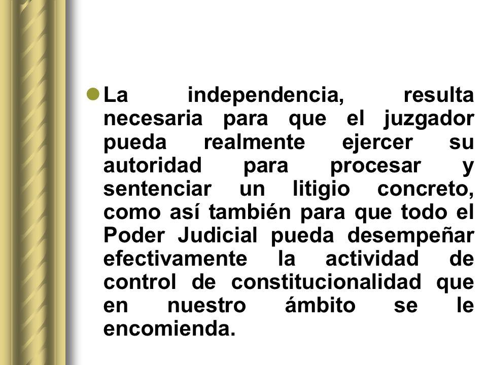 La independencia, resulta necesaria para que el juzgador pueda realmente ejercer su autoridad para procesar y sentenciar un litigio concreto, como así