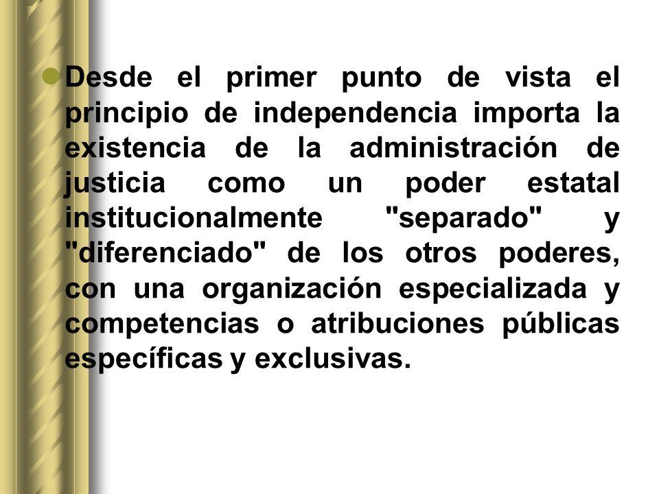 Desde el primer punto de vista el principio de independencia importa la existencia de la administración de justicia como un poder estatal instituciona