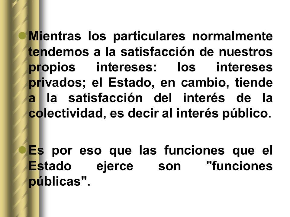 Mientras los particulares normalmente tendemos a la satisfacción de nuestros propios intereses: los intereses privados; el Estado, en cambio, tiende a