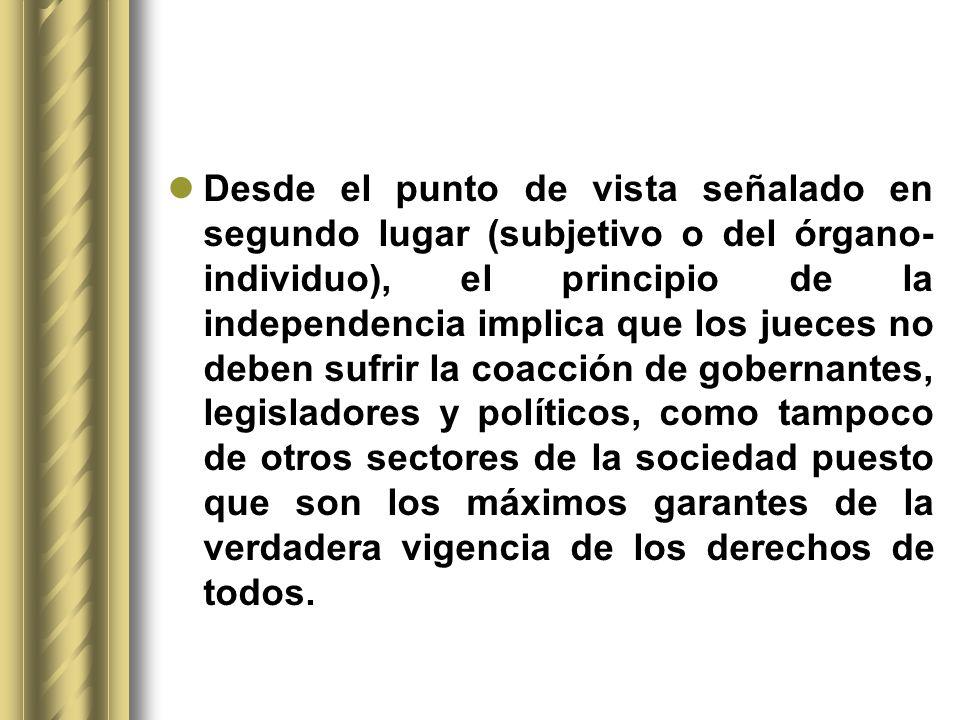 Desde el punto de vista señalado en segundo lugar (subjetivo o del órgano- individuo), el principio de la independencia implica que los jueces no debe