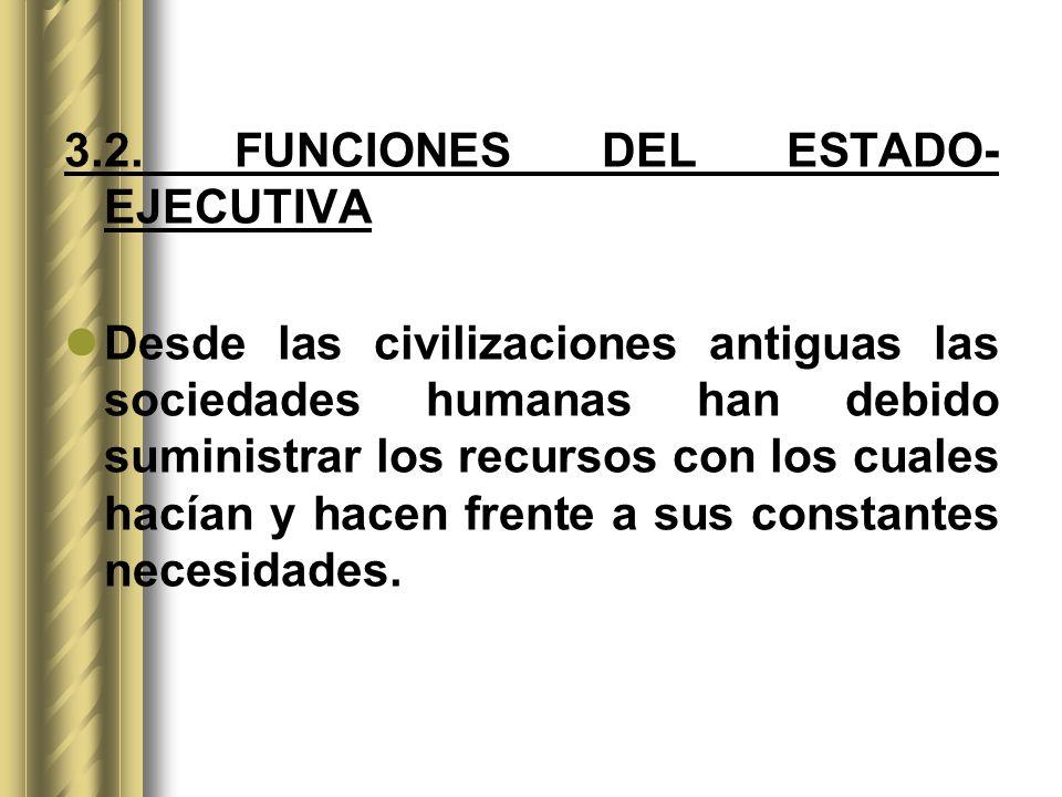 3.2. FUNCIONES DEL ESTADO- EJECUTIVA Desde las civilizaciones antiguas las sociedades humanas han debido suministrar los recursos con los cuales hacía