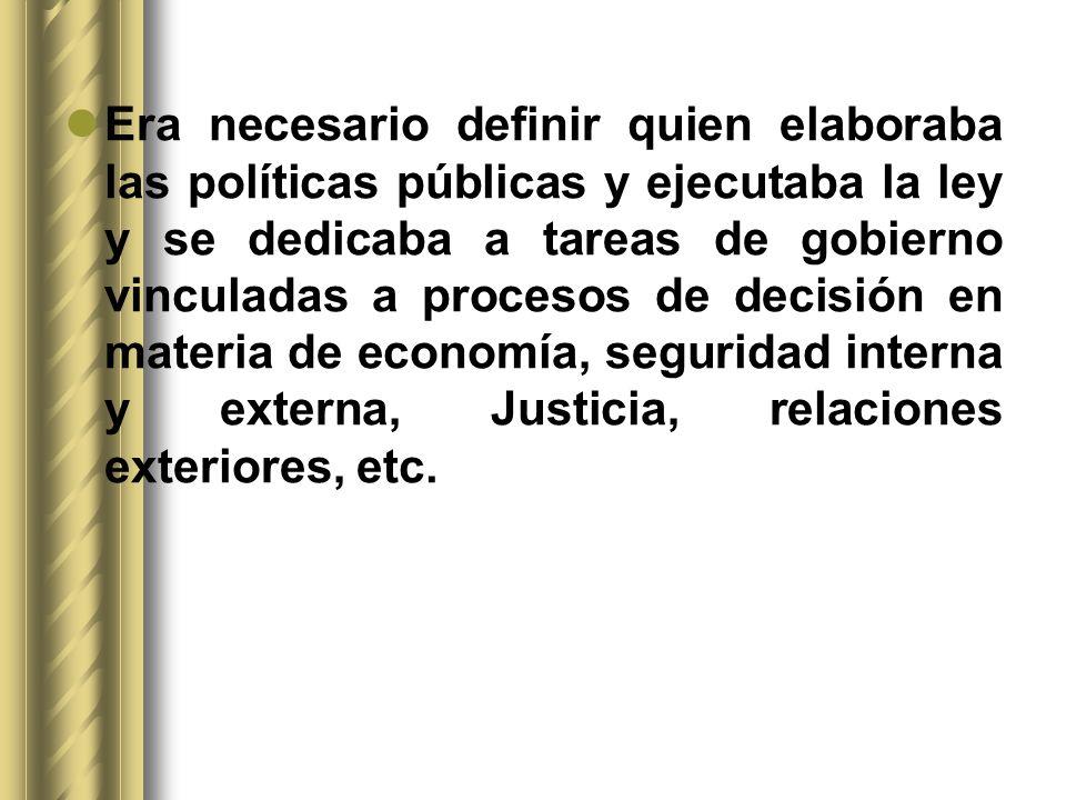 Era necesario definir quien elaboraba las políticas públicas y ejecutaba la ley y se dedicaba a tareas de gobierno vinculadas a procesos de decisión e