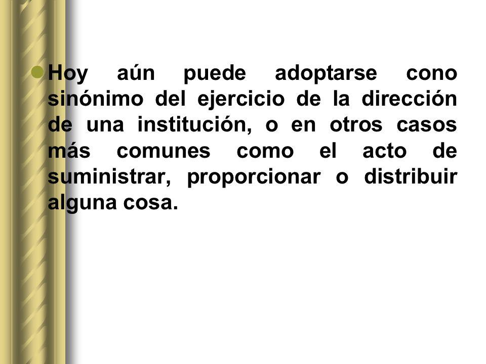 Hoy aún puede adoptarse cono sinónimo del ejercicio de la dirección de una institución, o en otros casos más comunes como el acto de suministrar, prop