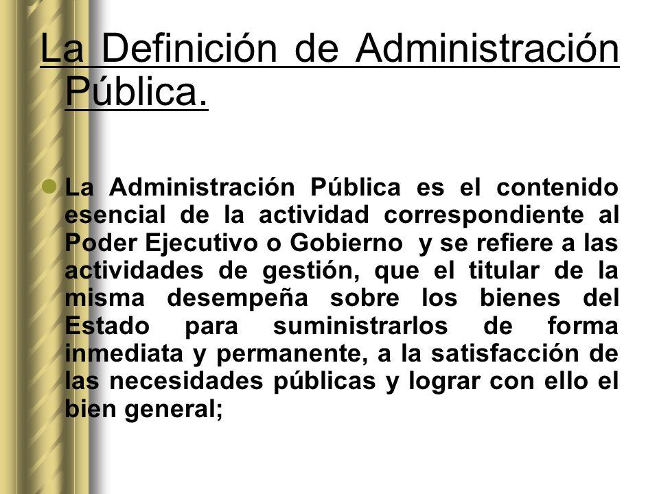 La Definición de Administración Pública. La Administración Pública es el contenido esencial de la actividad correspondiente al Poder Ejecutivo o Gobie
