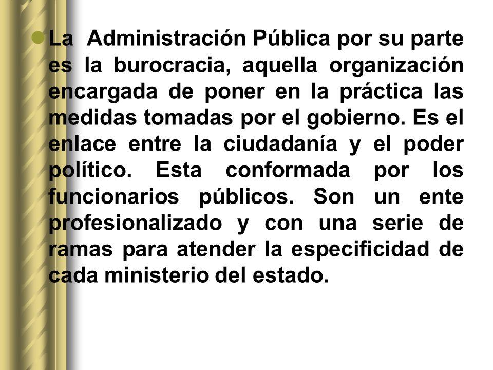 La Administración Pública por su parte es la burocracia, aquella organización encargada de poner en la práctica las medidas tomadas por el gobierno. E