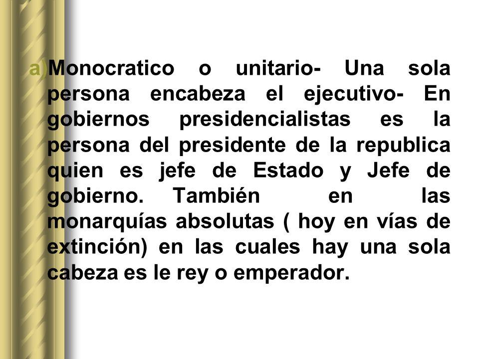 a)Monocratico o unitario- Una sola persona encabeza el ejecutivo- En gobiernos presidencialistas es la persona del presidente de la republica quien es